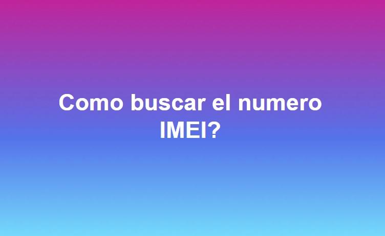 Como buscar el numero IMEI en cualquier dispositivo
